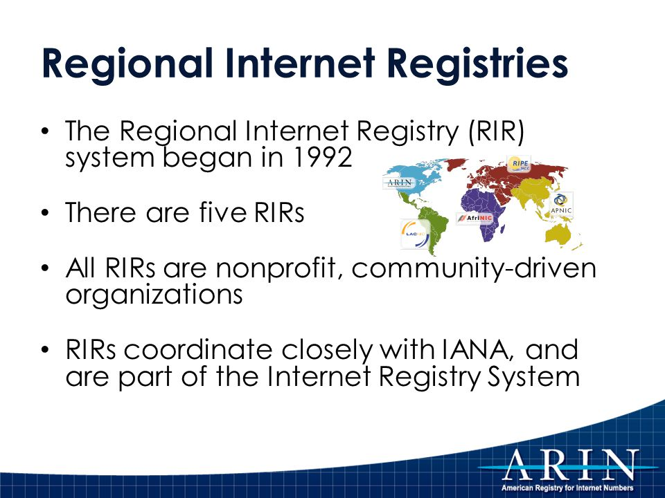 Regional Internet Registries The Regional Internet Registry (RIR) system began in 1992 There are five RIRs All RIRs are nonprofit, community-driven organizations RIRs coordinate closely with IANA, and are part of the Internet Registry System