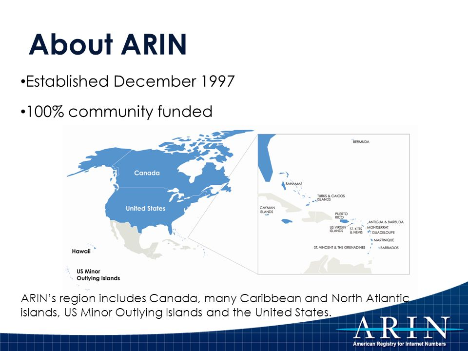 About ARIN Established December 1997 100% community funded ARIN's region includes Canada, many Caribbean and North Atlantic islands, US Minor Outlying Islands and the United States.