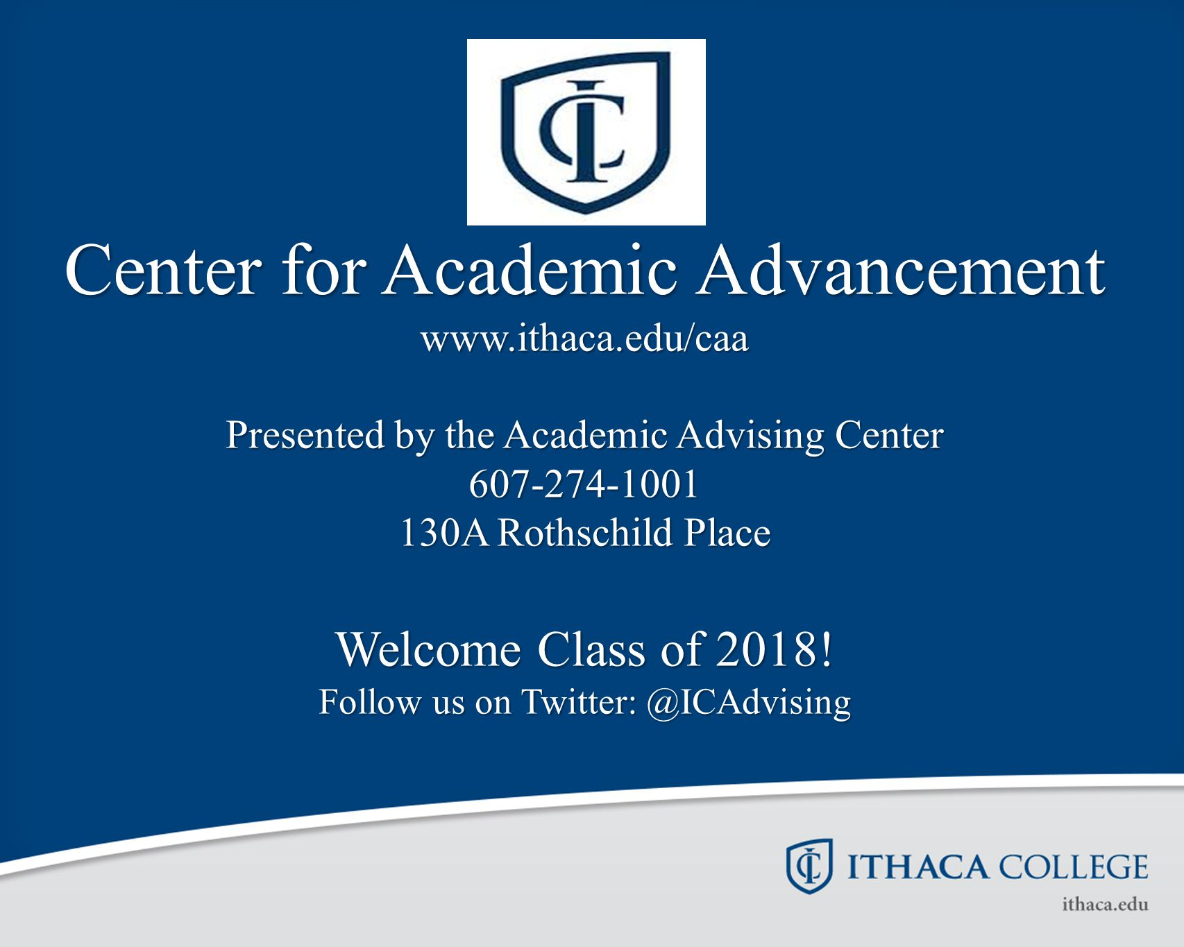 Center for Academic Advancement www.ithaca.edu/caa Presented by the Academic Advising Center 607-274-1001 130A Rothschild Place Welcome Class of 2018!