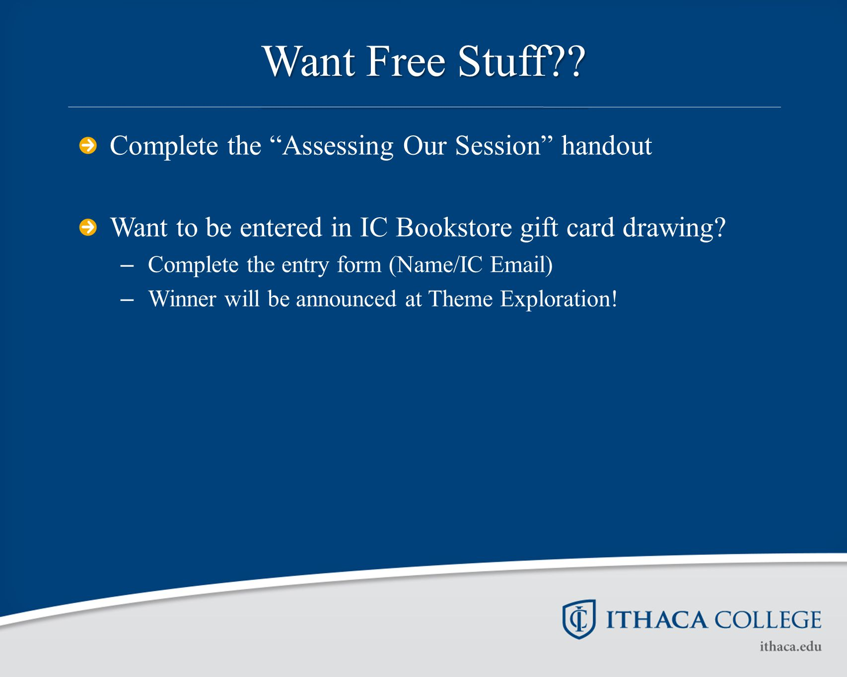 "Want Free Stuff?? Complete the ""Assessing Our Session"" handout Want to be entered in IC Bookstore gift card drawing? – Complete the entry form (Name/I"