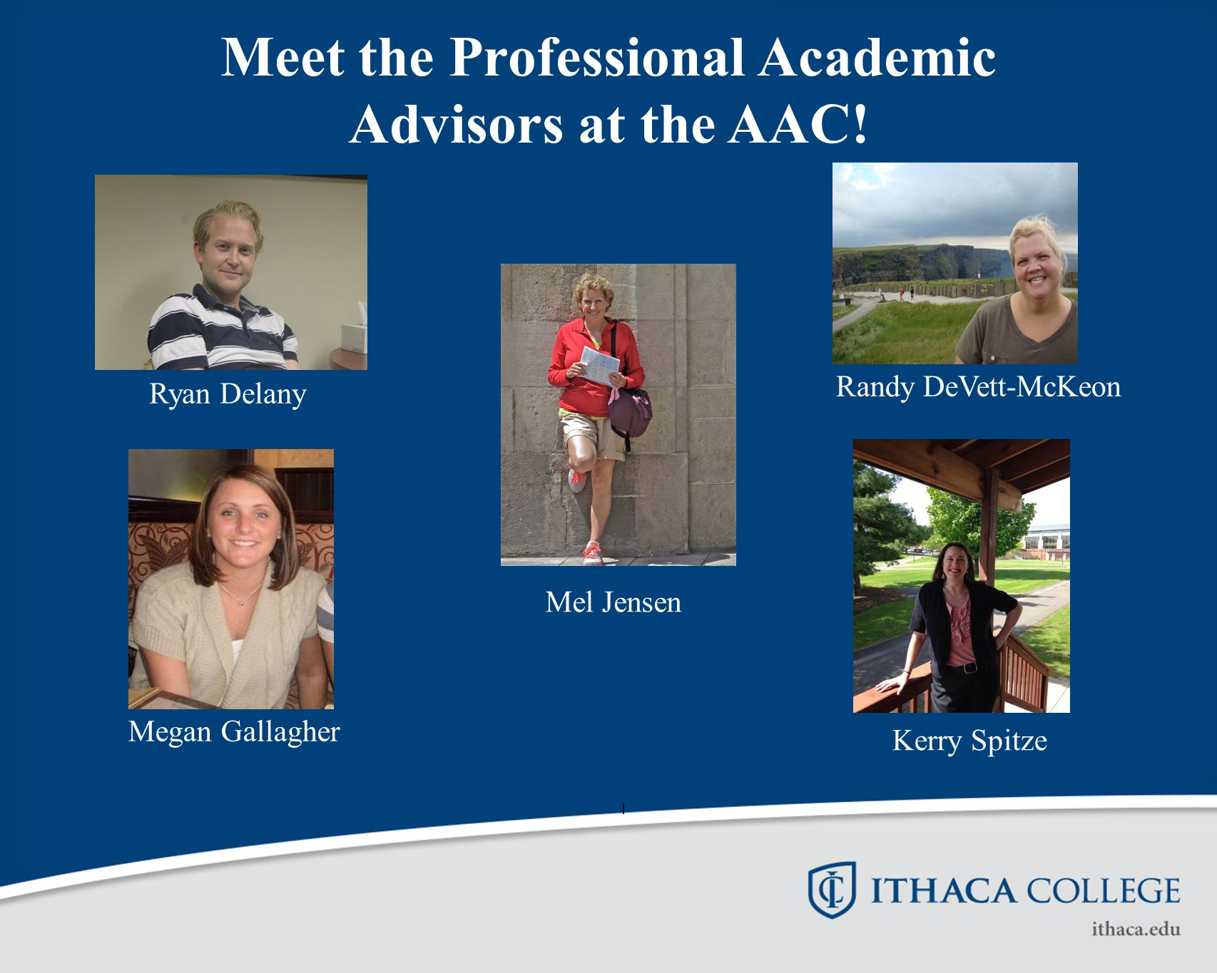 I Ryan Delany Randy DeVett-McKeon Megan Gallagher Mel Jensen Kerry Spitze Meet the Professional Academic Advisors at the AAC!