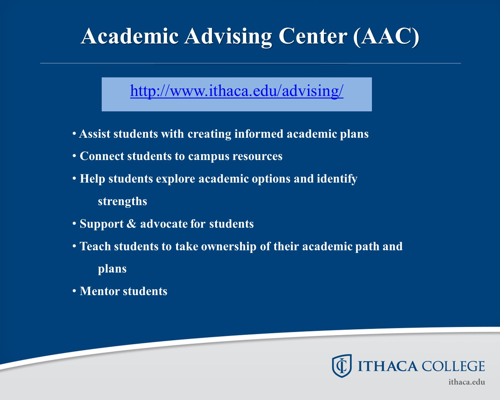 Academic Advising Center (AAC) http://www.ithaca.edu/advising/ Assist students with creating informed academic plans Connect students to campus resour