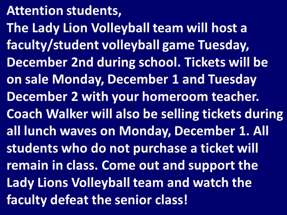 Attention students, The Lady Lion Volleyball team will host a faculty/student volleyball game Tuesday, December 2nd during school.