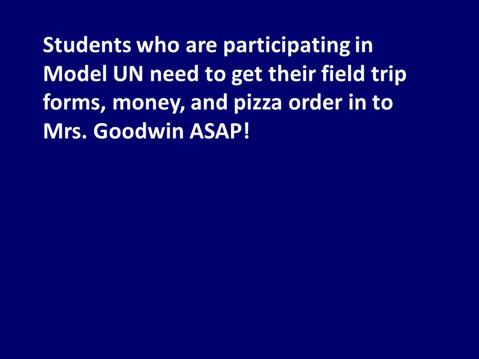 Students who are participating in Model UN need to get their field trip forms, money, and pizza order in to Mrs.