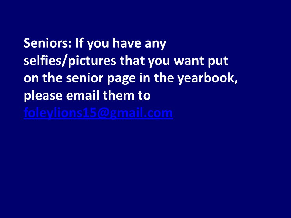 Seniors: If you have any selfies/pictures that you want put on the senior page in the yearbook, please email them to foleylions15@gmail.com foleylions15@gmail.com