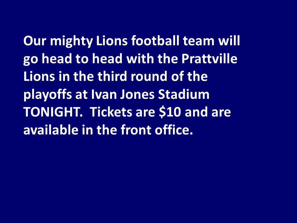 Our mighty Lions football team will go head to head with the Prattville Lions in the third round of the playoffs at Ivan Jones Stadium TONIGHT.