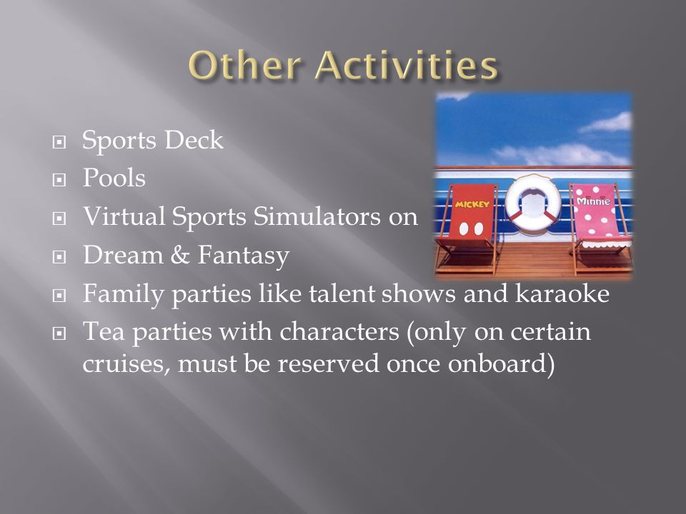  Sports Deck  Pools  Virtual Sports Simulators on  Dream & Fantasy  Family parties like talent shows and karaoke  Tea parties with characters (only on certain cruises, must be reserved once onboard)