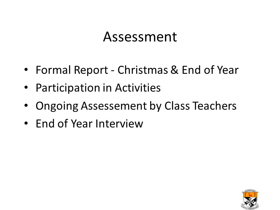 Assessment Formal Report - Christmas & End of Year Participation in Activities Ongoing Assessement by Class Teachers End of Year Interview