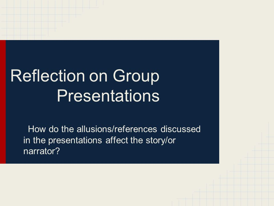 Reflection on Group Presentations How do the allusions/references discussed in the presentations affect the story/or narrator