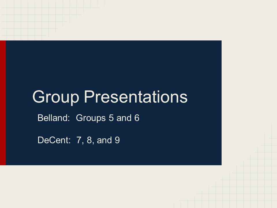 Group Presentations Belland: Groups 5 and 6 DeCent: 7, 8, and 9