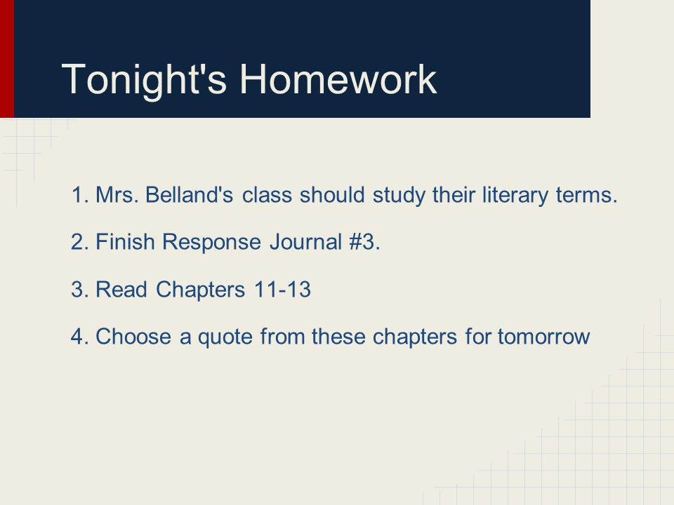 Tonight's Homework 1. Mrs. Belland's class should study their literary terms. 2. Finish Response Journal #3. 3. Read Chapters 11-13 4. Choose a quote
