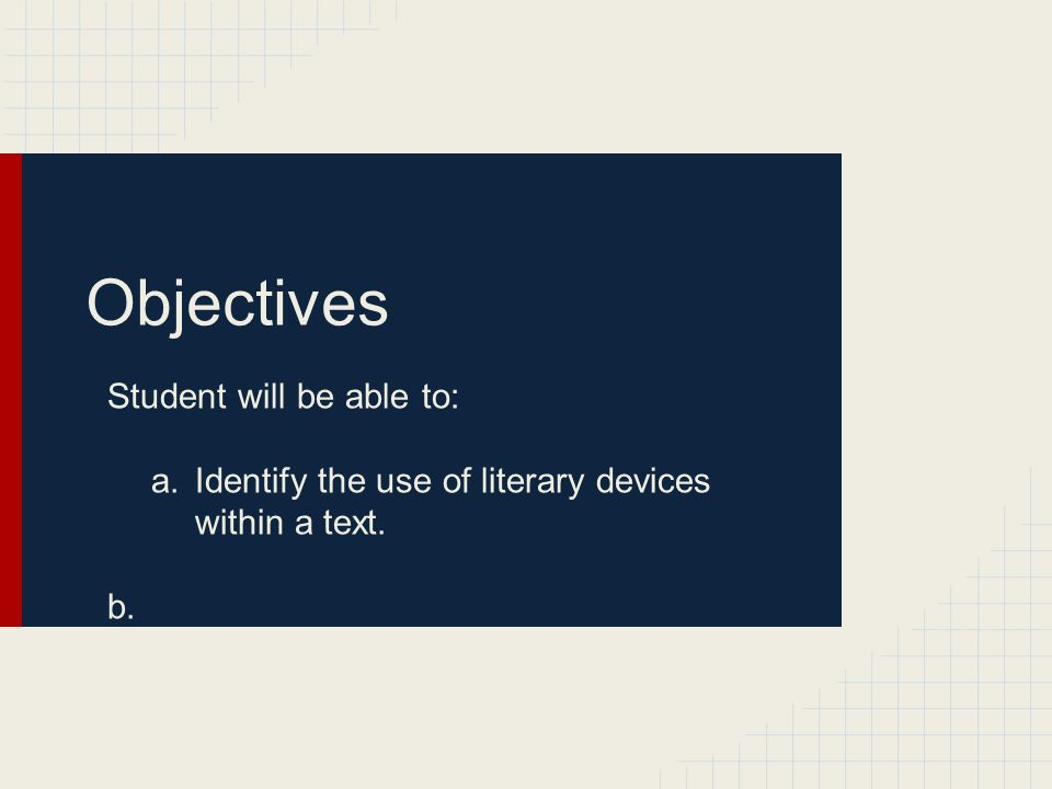 Objectives Student will be able to: a.Identify the use of literary devices within a text. b.
