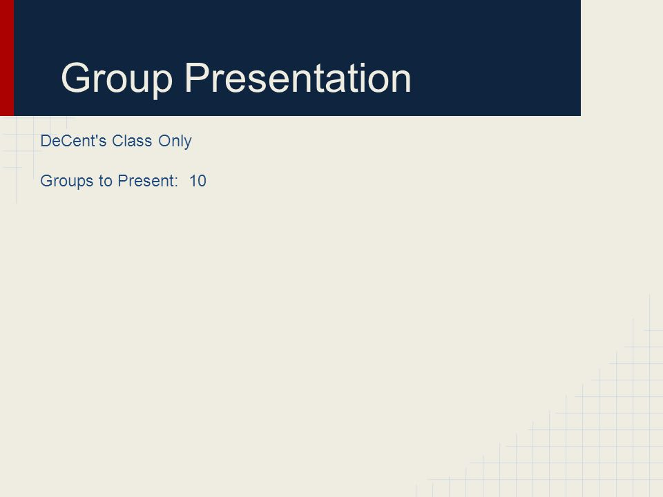 Group Presentation DeCent's Class Only Groups to Present: 10
