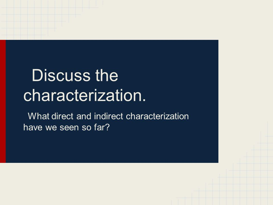 Discuss the characterization. What direct and indirect characterization have we seen so far