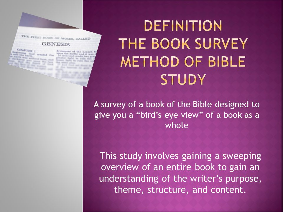 A survey of a book of the Bible designed to give you a bird's eye view of a book as a whole This study involves gaining a sweeping overview of an entire book to gain an understanding of the writer's purpose, theme, structure, and content.