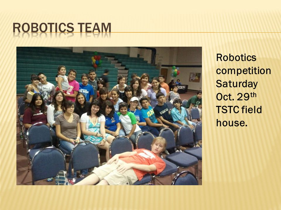 Robotics competition Saturday Oct. 29 th TSTC field house.