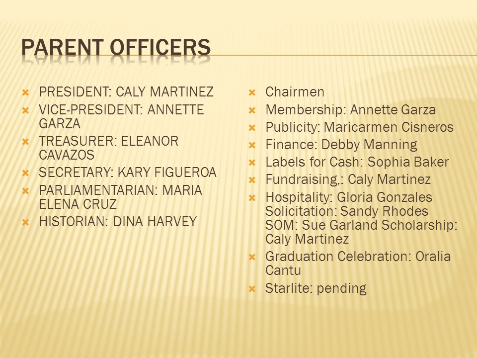  PRESIDENT: CALY MARTINEZ  VICE-PRESIDENT: ANNETTE GARZA  TREASURER: ELEANOR CAVAZOS  SECRETARY: KARY FIGUEROA  PARLIAMENTARIAN: MARIA ELENA CRUZ  HISTORIAN: DINA HARVEY  Chairmen  Membership: Annette Garza  Publicity: Maricarmen Cisneros  Finance: Debby Manning  Labels for Cash: Sophia Baker  Fundraising,: Caly Martinez  Hospitality: Gloria Gonzales Solicitation: Sandy Rhodes SOM: Sue Garland Scholarship: Caly Martinez  Graduation Celebration: Oralia Cantu  Starlite: pending