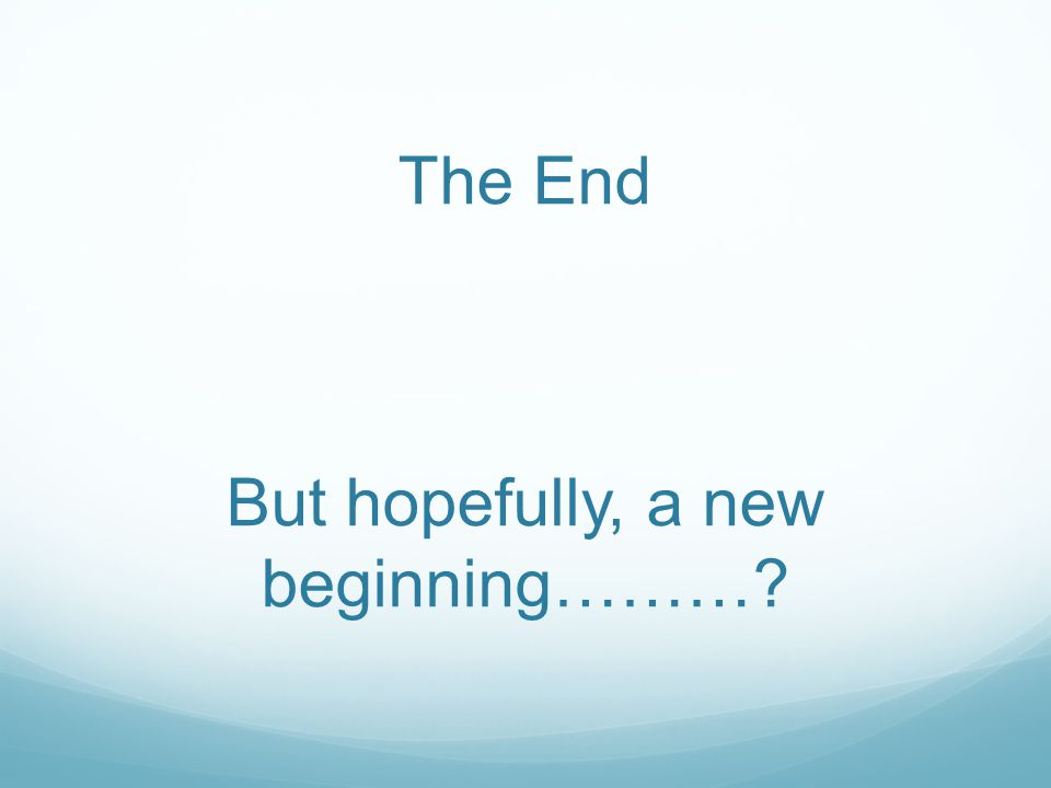 The End But hopefully, a new beginning………