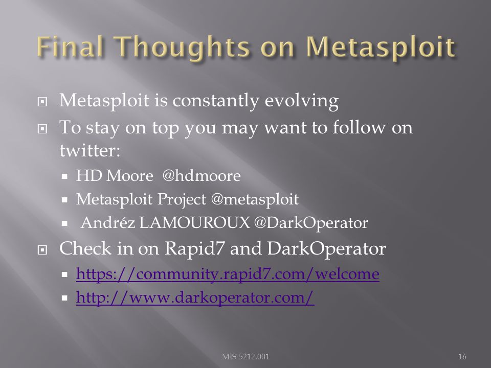  Metasploit is constantly evolving  To stay on top you may want to follow on twitter:  HD Moore @hdmoore  Metasploit Project @metasploit  Andréz LAMOUROUX @DarkOperator  Check in on Rapid7 and DarkOperator  https://community.rapid7.com/welcome https://community.rapid7.com/welcome  http://www.darkoperator.com/ http://www.darkoperator.com/ MIS 5212.00116