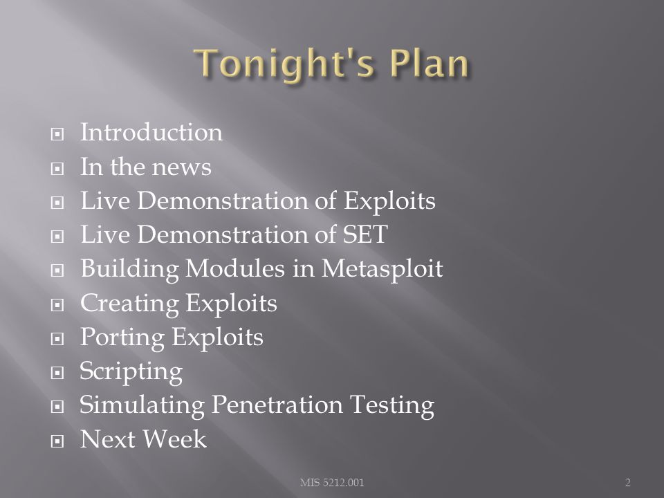  Introduction  In the news  Live Demonstration of Exploits  Live Demonstration of SET  Building Modules in Metasploit  Creating Exploits  Porting Exploits  Scripting  Simulating Penetration Testing  Next Week 2MIS 5212.001
