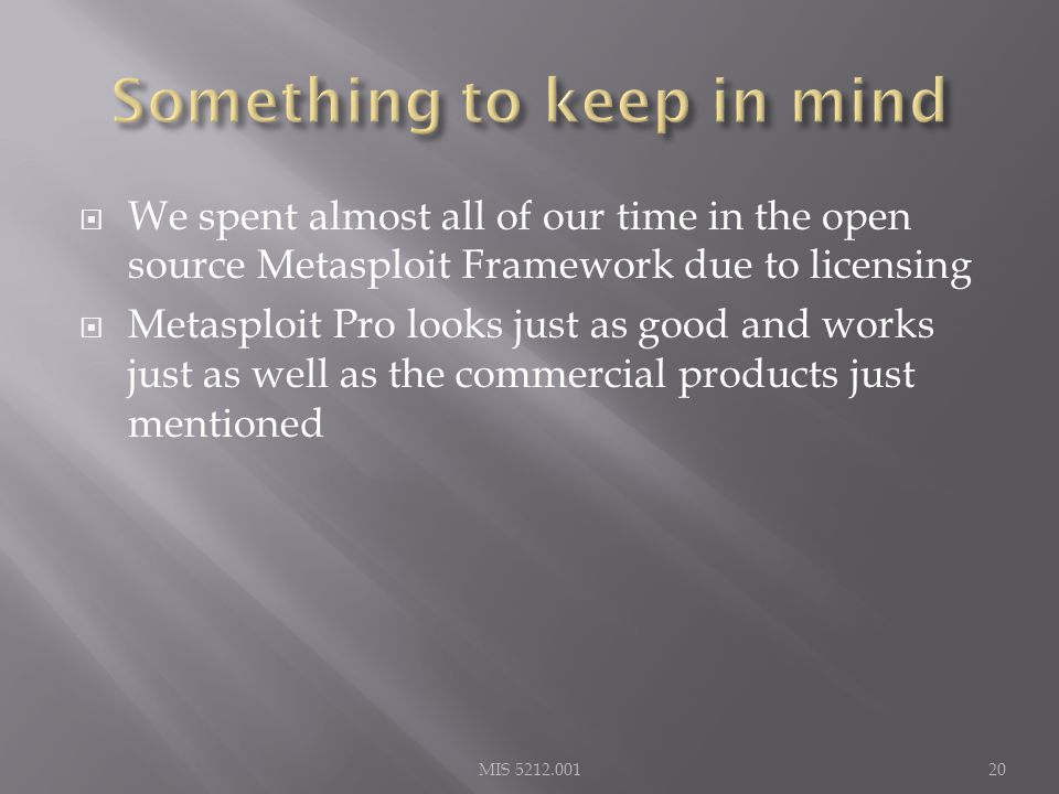  We spent almost all of our time in the open source Metasploit Framework due to licensing  Metasploit Pro looks just as good and works just as well as the commercial products just mentioned MIS 5212.00120
