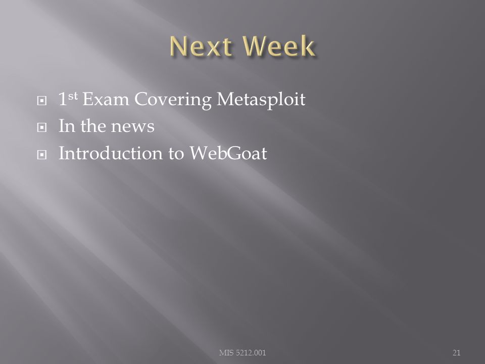  1 st Exam Covering Metasploit  In the news  Introduction to WebGoat MIS 5212.00121