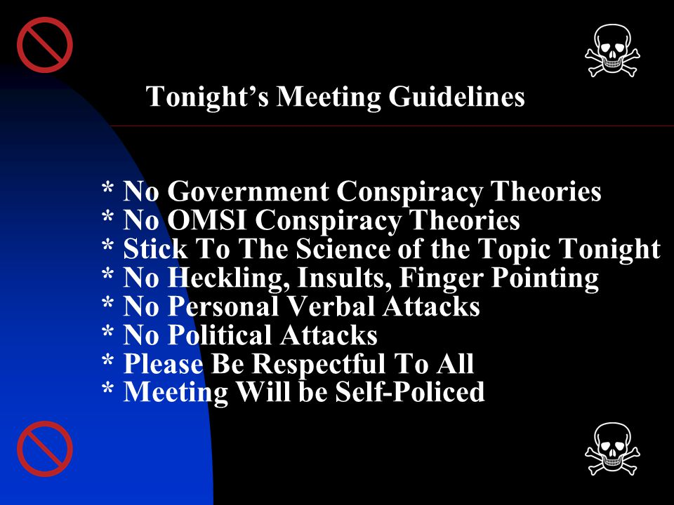 Tonight's Meeting Guidelines * No Government Conspiracy Theories * No OMSI Conspiracy Theories * Stick To The Science of the Topic Tonight * No Heckling, Insults, Finger Pointing * No Personal Verbal Attacks * No Political Attacks * Please Be Respectful To All * Meeting Will be Self-Policed