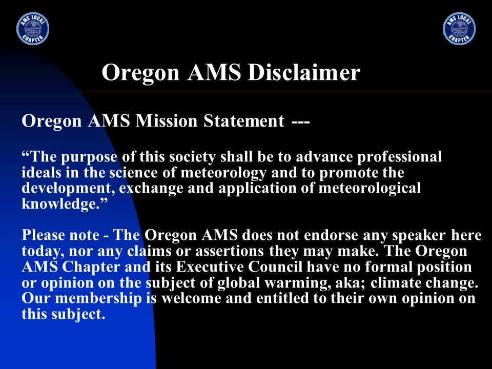 Oregon AMS Disclaimer Oregon AMS Mission Statement --- The purpose of this society shall be to advance professional ideals in the science of meteorology and to promote the development, exchange and application of meteorological knowledge. Please note - The Oregon AMS does not endorse any speaker here today, nor any claims or assertions they may make.