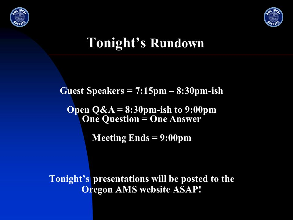 Tonight's Rundown Guest Speakers = 7:15pm – 8:30pm-ish Open Q&A = 8:30pm-ish to 9:00pm One Question = One Answer Meeting Ends = 9:00pm Tonight's presentations will be posted to the Oregon AMS website ASAP!