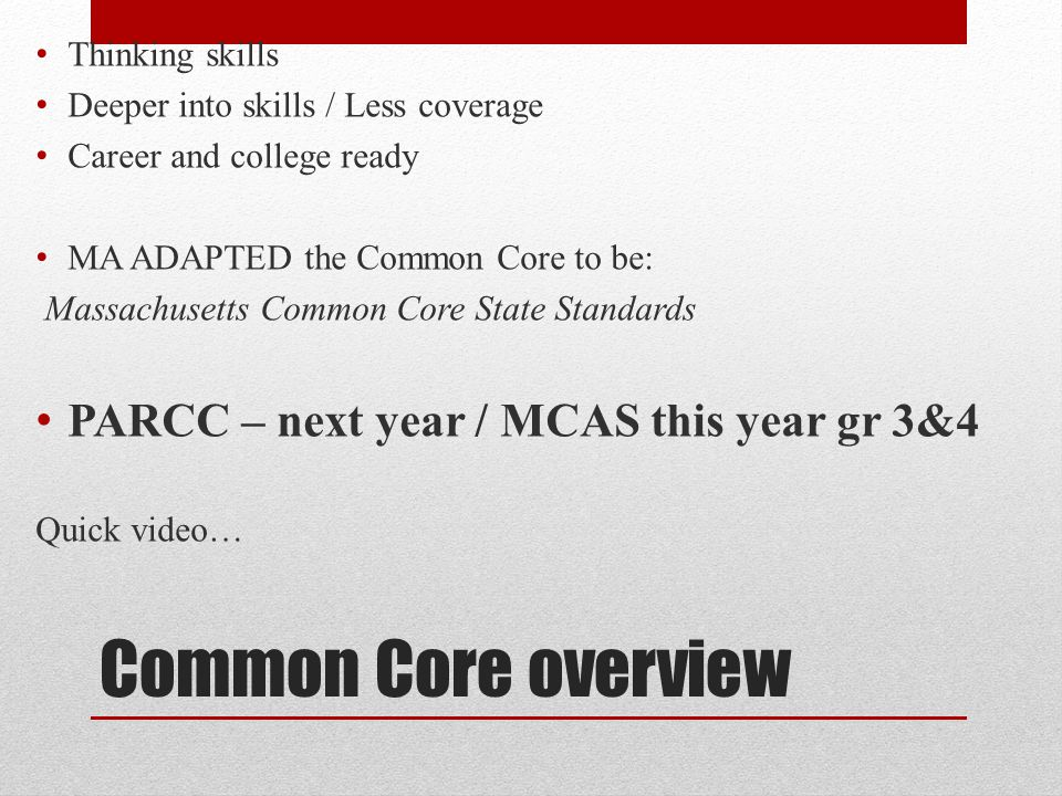 Common Core overview Thinking skills Deeper into skills / Less coverage Career and college ready MA ADAPTED the Common Core to be: Massachusetts Common Core State Standards PARCC – next year / MCAS this year gr 3&4 Quick video…