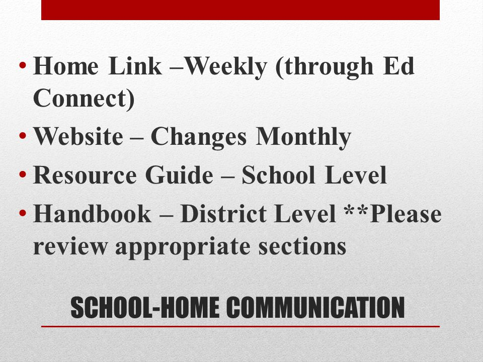 SCHOOL-HOME COMMUNICATION Home Link –Weekly (through Ed Connect) Website – Changes Monthly Resource Guide – School Level Handbook – District Level **Please review appropriate sections