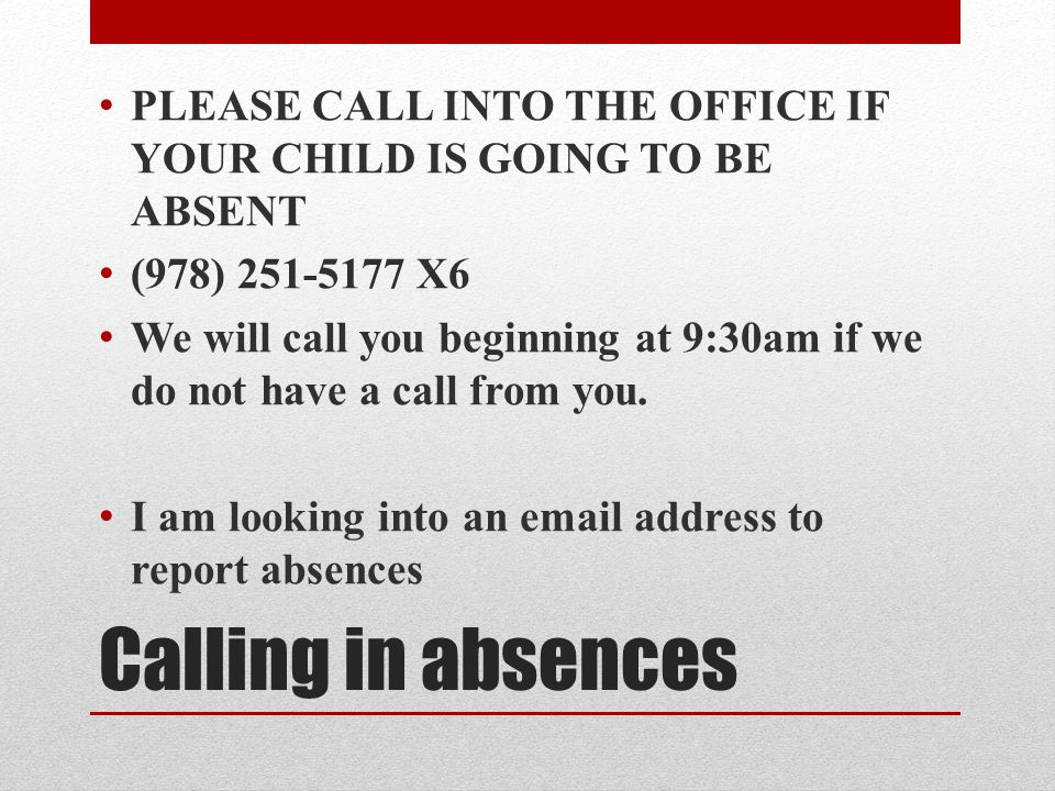 Calling in absences PLEASE CALL INTO THE OFFICE IF YOUR CHILD IS GOING TO BE ABSENT (978) 251-5177 X6 We will call you beginning at 9:30am if we do not have a call from you.