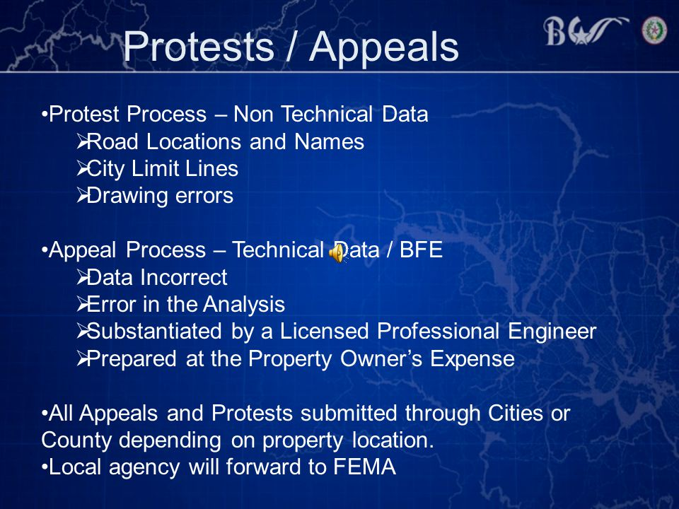 Protests / Appeals Protest Process – Non Technical Data  Road Locations and Names  City Limit Lines  Drawing errors Appeal Process – Technical Data / BFE  Data Incorrect  Error in the Analysis  Substantiated by a Licensed Professional Engineer  Prepared at the Property Owner's Expense All Appeals and Protests submitted through Cities or County depending on property location.