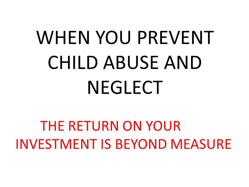 WHEN YOU PREVENT CHILD ABUSE AND NEGLECT THE RETURN ON YOUR INVESTMENT IS BEYOND MEASURE