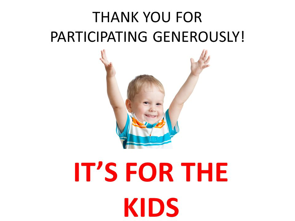 THANK YOU FOR PARTICIPATING GENEROUSLY! IT'S FOR THE KIDS