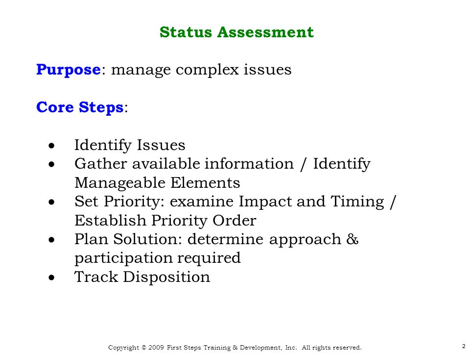 2 Copyright © 2009 First Steps Training & Development, Inc. All rights reserved. 2 Status Assessment Purpose : manage complex issues Core Steps :  Id