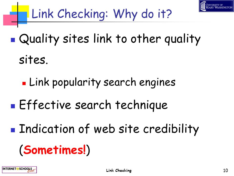 Link Checking 10 Link Checking: Why do it? Quality sites link to other quality sites. Link popularity search engines Effective search technique Indica