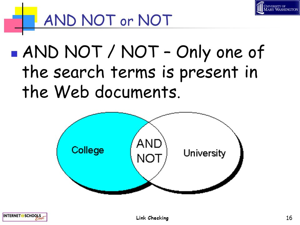 Link Checking 16 AND NOT or NOT AND NOT / NOT – Only one of the search terms is present in the Web documents.
