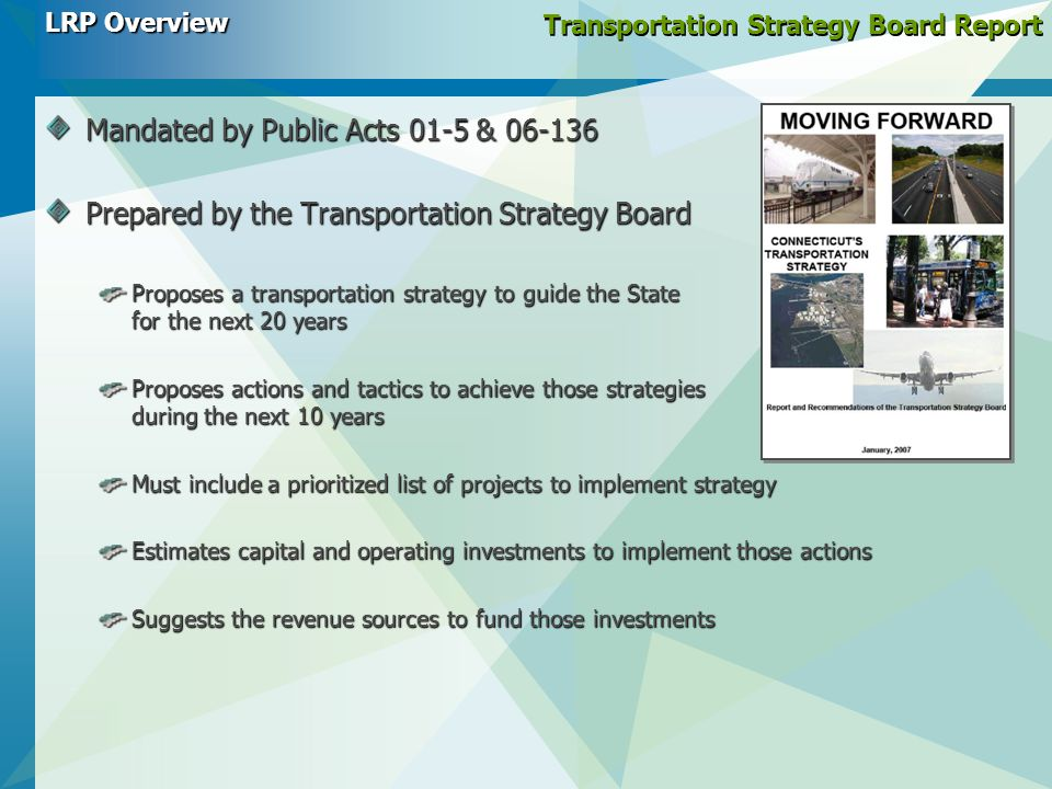 Transportation Strategy Board Report Mandated by Public Acts 01-5 & 06-136 Prepared by the Transportation Strategy Board Proposes a transportation strategy to guide the State for the next 20 years Proposes actions and tactics to achieve those strategies during the next 10 years Must include a prioritized list of projects to implement strategy Estimates capital and operating investments to implement those actions Suggests the revenue sources to fund those investments LRP Overview