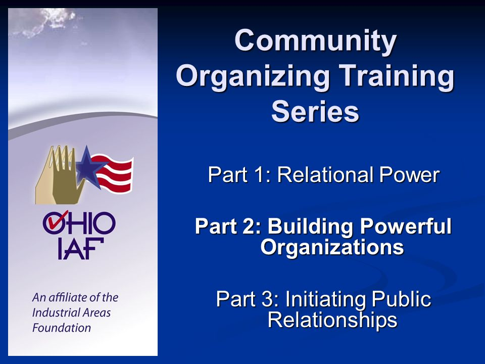 Community Organizing Training Series Part 1: Relational Power Part 2: Building Powerful Organizations Part 3: Initiating Public Relationships
