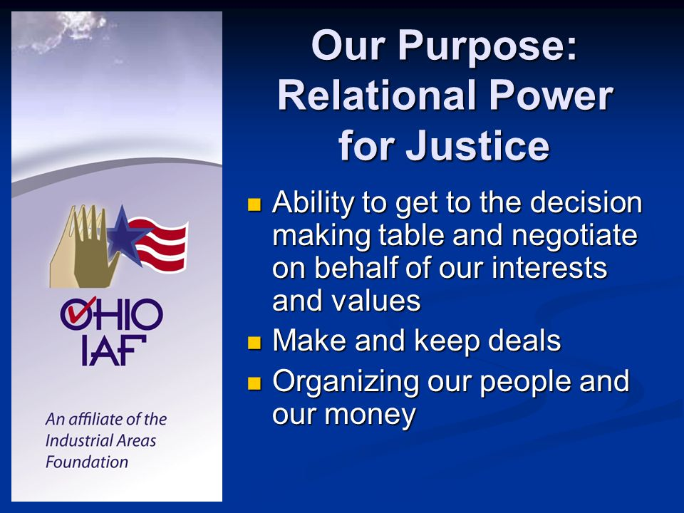 Our Purpose: Relational Power for Justice Ability to get to the decision making table and negotiate on behalf of our interests and values Ability to get to the decision making table and negotiate on behalf of our interests and values Make and keep deals Make and keep deals Organizing our people and our money Organizing our people and our money