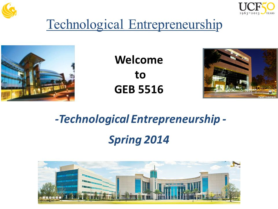 Technological Entrepreneurship Welcome to GEB 5516 -Technological Entrepreneurship - Spring 2014
