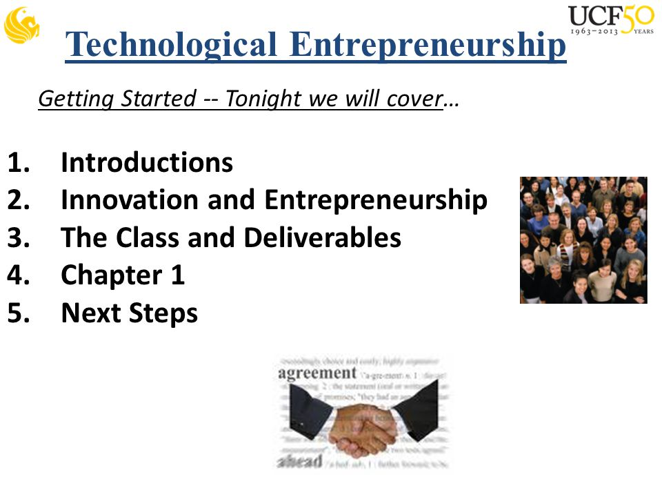 Technological Entrepreneurship Getting Started -- Tonight we will cover… 1.Introductions 2.Innovation and Entrepreneurship 3.The Class and Deliverables 4.Chapter 1 5.Next Steps