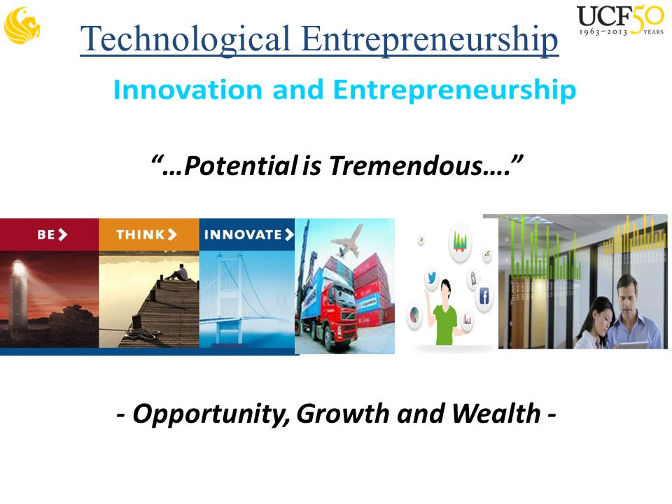 Technological Entrepreneurship …Potential is Tremendous…. - Opportunity, Growth and Wealth -