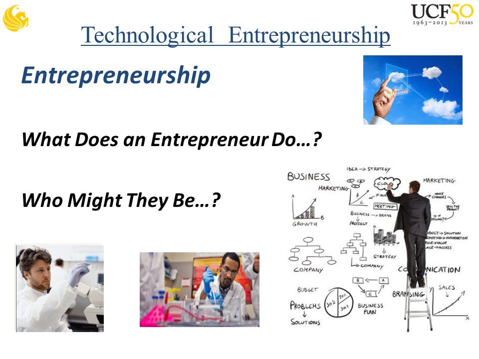 Technological Entrepreneurship Entrepreneurship What Does an Entrepreneur Do… Who Might They Be…