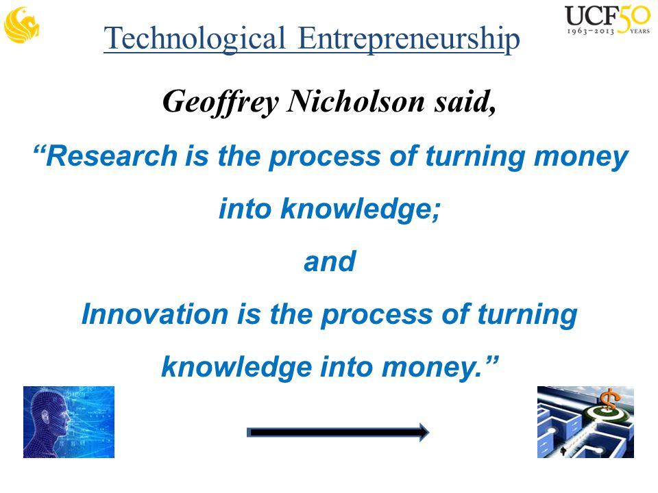 Technological Entrepreneurship Geoffrey Nicholson said, Research is the process of turning money into knowledge; and Innovation is the process of turning knowledge into money.