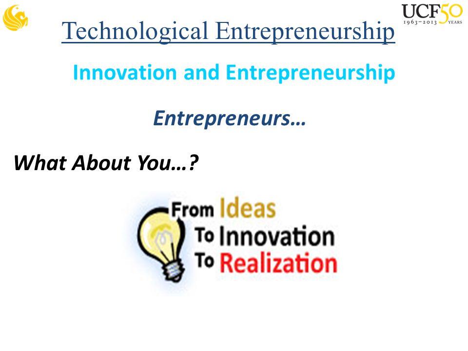 Technological Entrepreneurship Entrepreneurs… What About You…