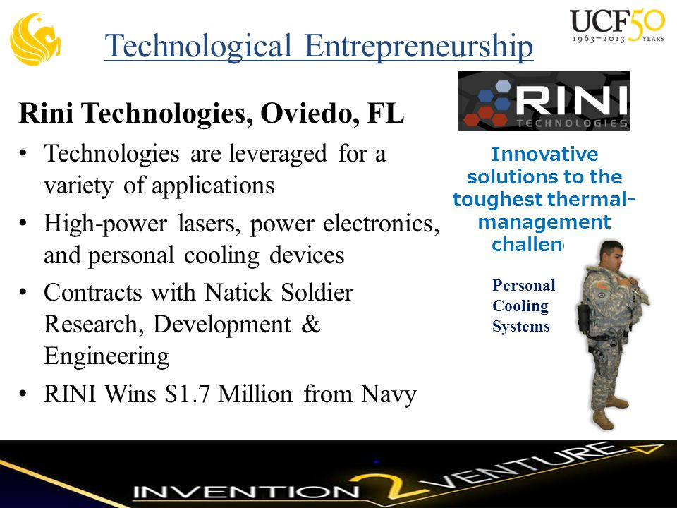 Rini Technologies, Oviedo, FL Technologies are leveraged for a variety of applications High-power lasers, power electronics, and personal cooling devices Contracts with Natick Soldier Research, Development & Engineering RINI Wins $1.7 Million from Navy Innovative solutions to the toughest thermal- management challenges Personal Cooling Systems