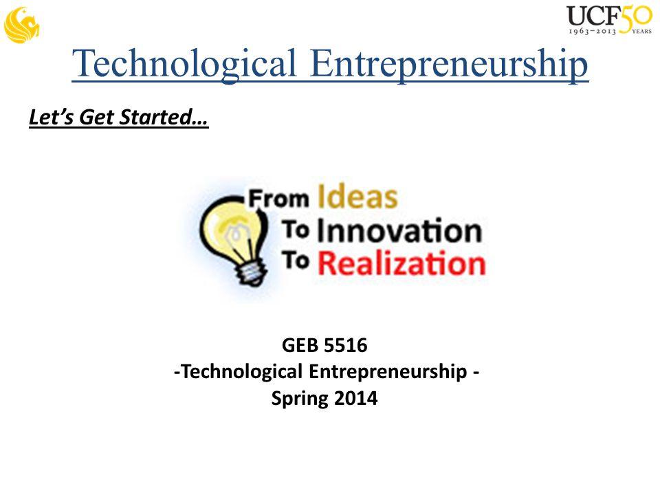 Technological Entrepreneurship Let's Get Started… GEB 5516 -Technological Entrepreneurship - Spring 2014