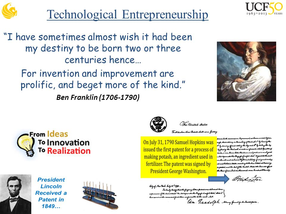 Technological Entrepreneurship I have sometimes almost wish it had been my destiny to be born two or three centuries hence… For invention and improvement are prolific, and beget more of the kind. Ben Franklin (1706-1790)